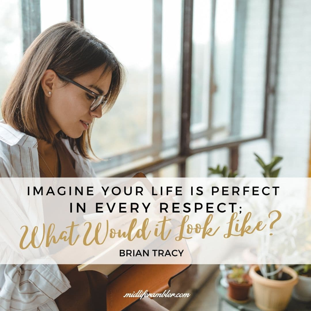 "55 Inspirational Quotes for Your Vision Board - Imagine Your Life Is Perfect In Every Respect; What Would It Look Like?"" – Brian Tracy"
