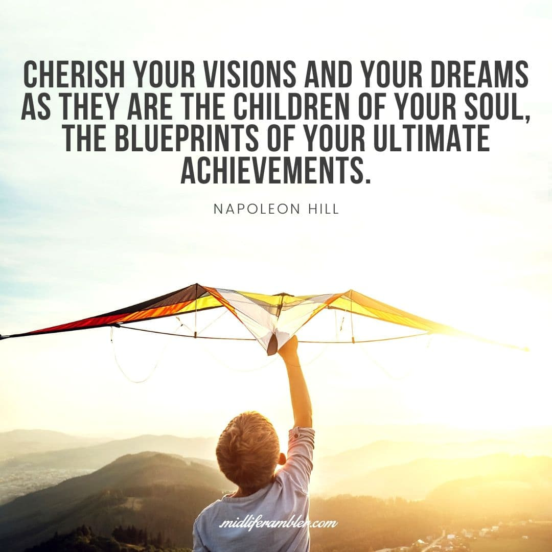55 Inspirational Quotes for Your Vision Board - Cherish your visions and your dreams as they are the children of your soul, the blueprints of your ultimate achievements. - Napoleon Hill