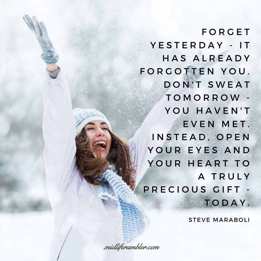 55 Inspirational Quotes for Your Vision Board - Forget yesterday - it has already forgotten you. Don't sweat tomorrow - you haven't even met. Instead, open your eyes and your heart to a truly precious gift - today. - Steve Maraboli