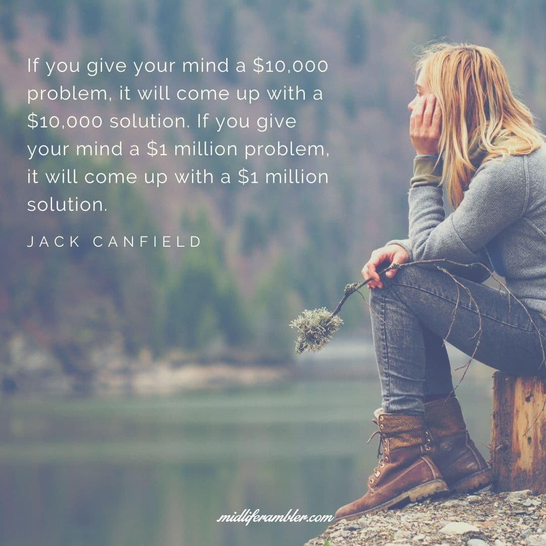 55 Inspirational Quotes for Your Vision Board - If you give your mind a $10,000 problem, it will come up with a $10,000 solution. If you give your mind a $1 million problem, it will come up with a $1 million solution. - Jack Canfield