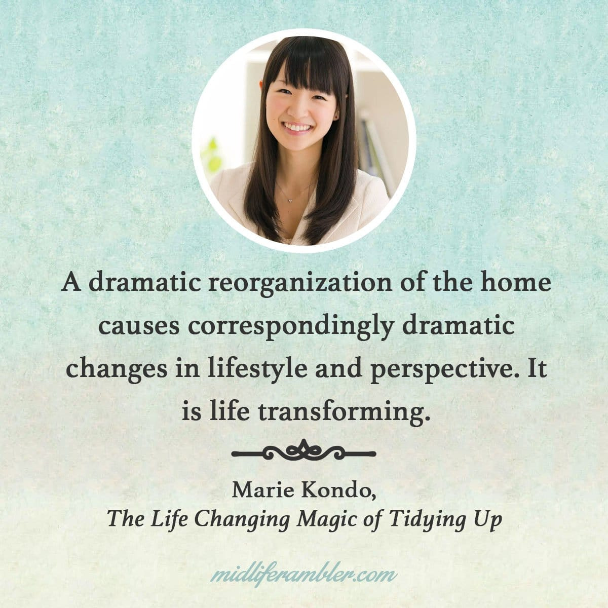 5 Tips for Tidying Up You Won't Learn from Marie Kondo's Netflix Show - A dramatic reorganization of the home causes correspondingly dramatic changes in lifestyle and perspective. It is life transforming. - Marie Kondo, The Life Changing Magic of Tidying Up