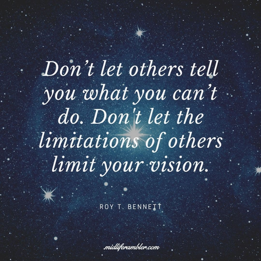 55 Inspirational Quotes for Your Vision Board - Don't let others tell you what you can't do. Don't let the limitations of others limit your vision. - Roy T. Bennett