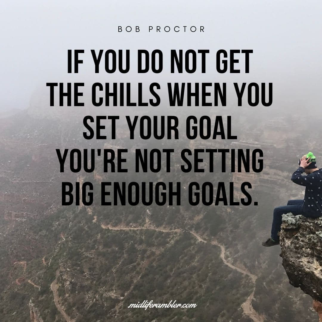 55 Inspirational Quotes for Your Vision Board - If you do not get the chills when you set your goal you're not setting big enough goals. - Bob Proctor
