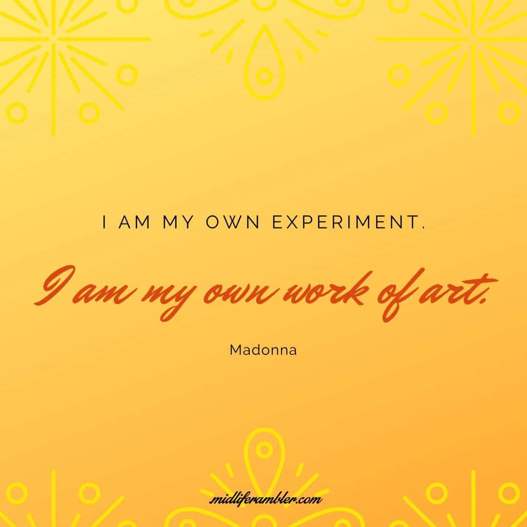 How to Learn to Treat Yourself with Self-Compassion - I am my own experiment. I am my own work of art. Madonna