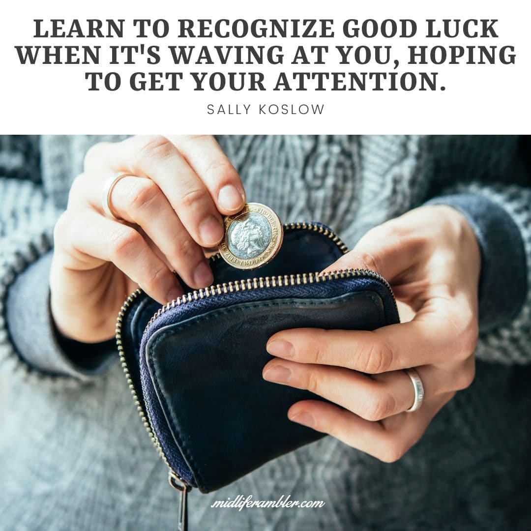 55 Inspirational Quotes for Your Vision Board - Learn to recognize good luck when it's waving at you, hoping to get your attention. - Sally Koslow